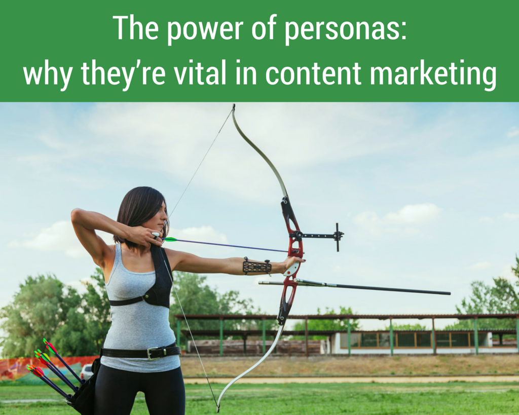 he power of personas: why they're vital in content marketing